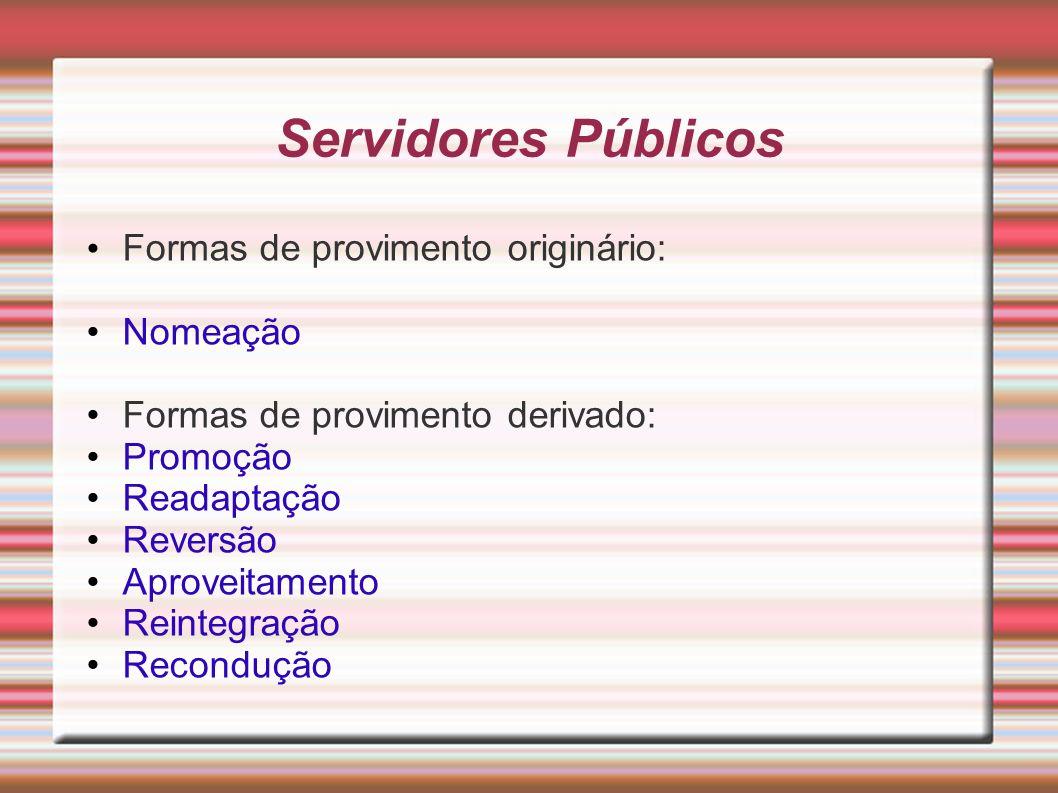 Servidores Públicos Formas de provimento originário: Nomeação Formas de provimento derivado: Promoção Readaptação Reversão Aproveitamento Reintegração