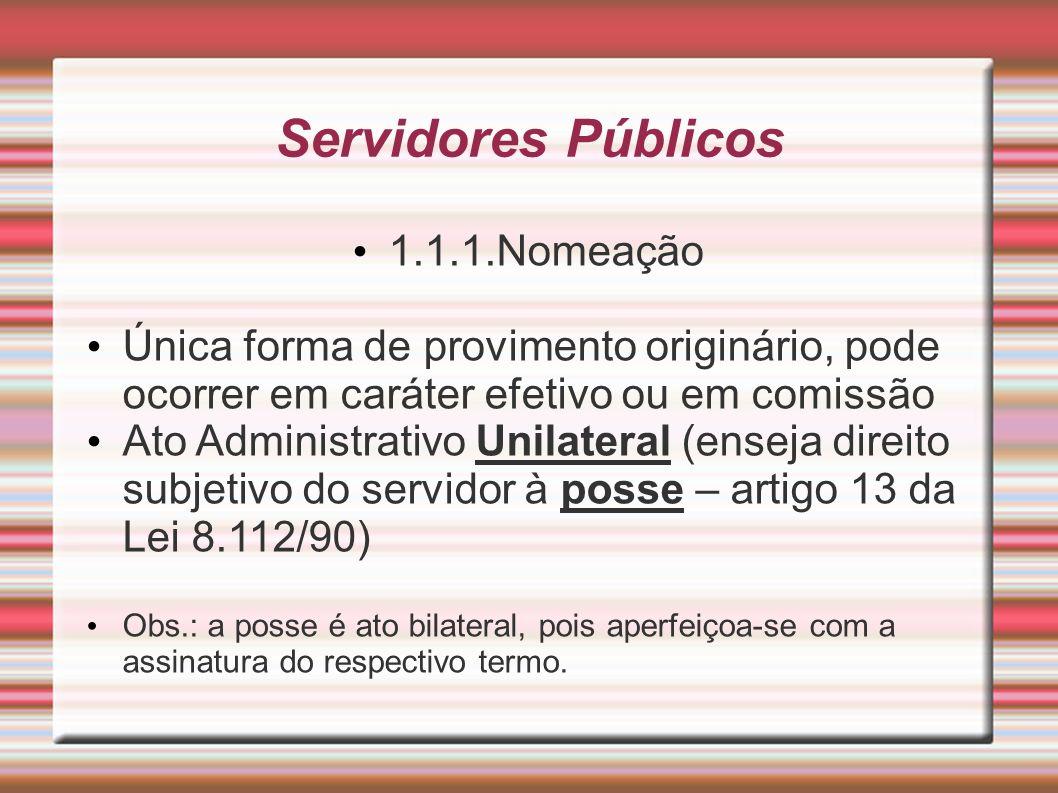 Servidores Públicos 1.1.1.Nomeação Única forma de provimento originário, pode ocorrer em caráter efetivo ou em comissão Ato Administrativo Unilateral