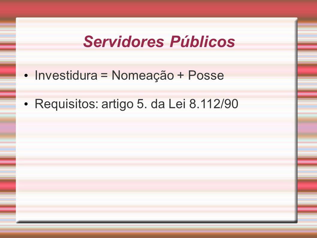 Servidores Públicos Investidura = Nomeação + Posse Requisitos: artigo 5. da Lei 8.112/90