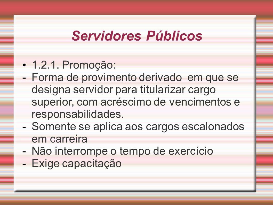 Servidores Públicos 1.2.1. Promoção: -Forma de provimento derivado em que se designa servidor para titularizar cargo superior, com acréscimo de vencim