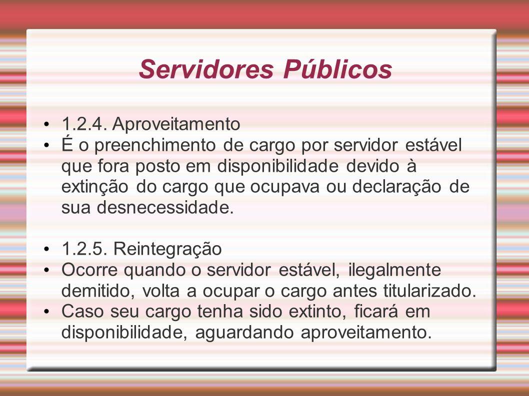 Servidores Públicos 1.2.4. Aproveitamento É o preenchimento de cargo por servidor estável que fora posto em disponibilidade devido à extinção do cargo