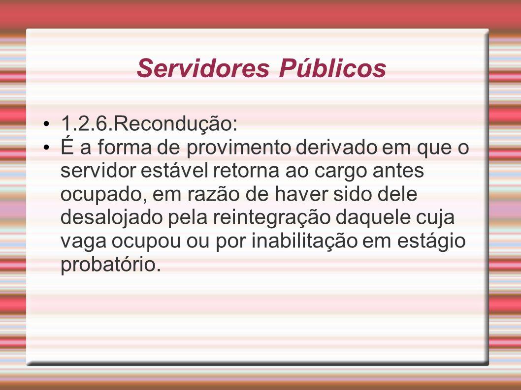 Servidores Públicos 1.2.6.Recondução: É a forma de provimento derivado em que o servidor estável retorna ao cargo antes ocupado, em razão de haver sid