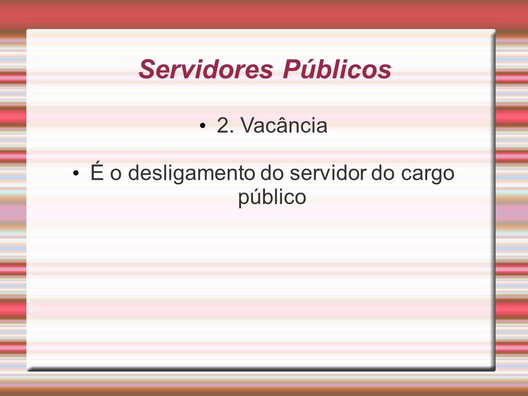Servidores Públicos 2. Vacância É o desligamento do servidor do cargo público
