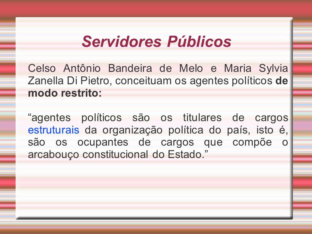 Servidores Públicos Celso Antônio Bandeira de Melo e Maria Sylvia Zanella Di Pietro, conceituam os agentes políticos de modo restrito: agentes polític