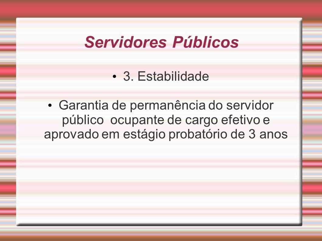 Servidores Públicos 3. Estabilidade Garantia de permanência do servidor público ocupante de cargo efetivo e aprovado em estágio probatório de 3 anos