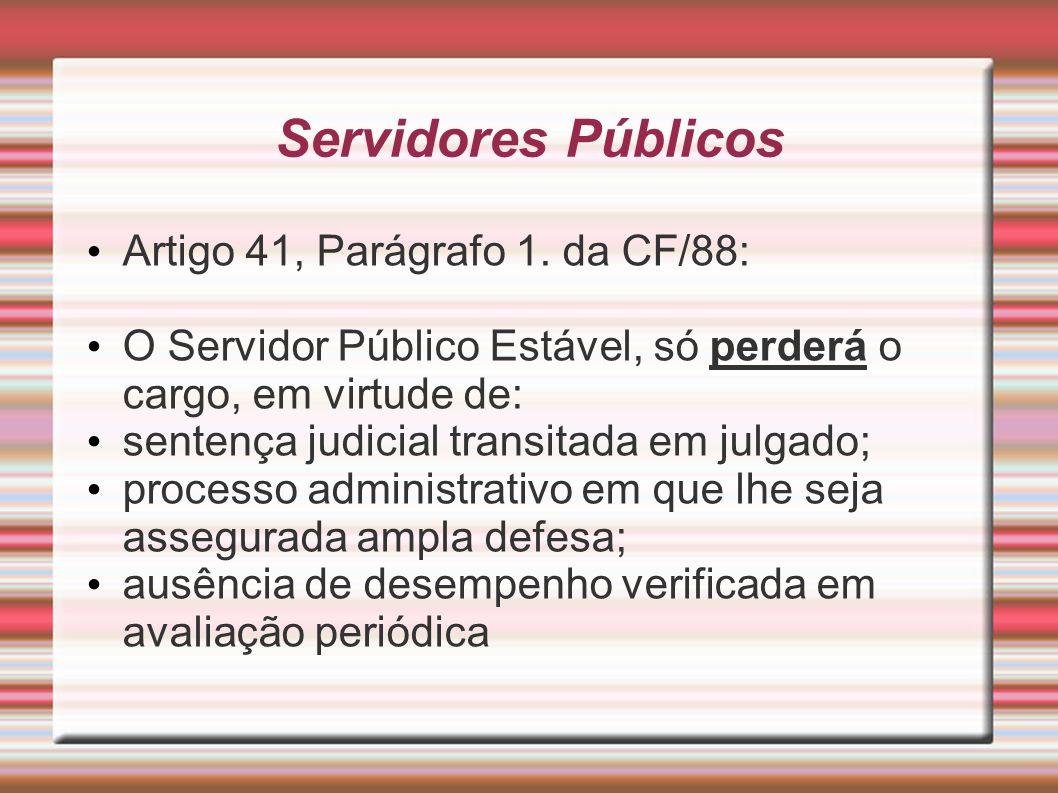 Servidores Públicos Artigo 41, Parágrafo 1. da CF/88: O Servidor Público Estável, só perderá o cargo, em virtude de: sentença judicial transitada em j