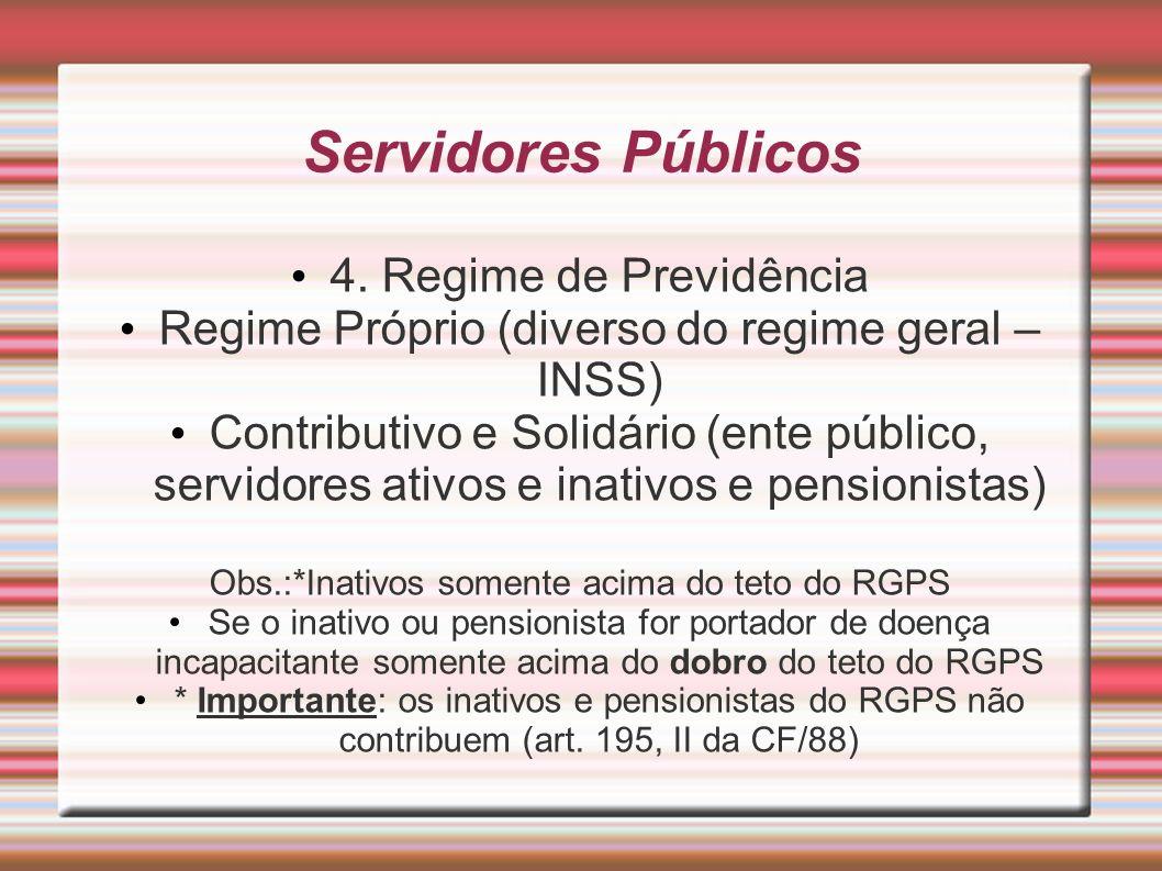 Servidores Públicos 4. Regime de Previdência Regime Próprio (diverso do regime geral – INSS) Contributivo e Solidário (ente público, servidores ativos