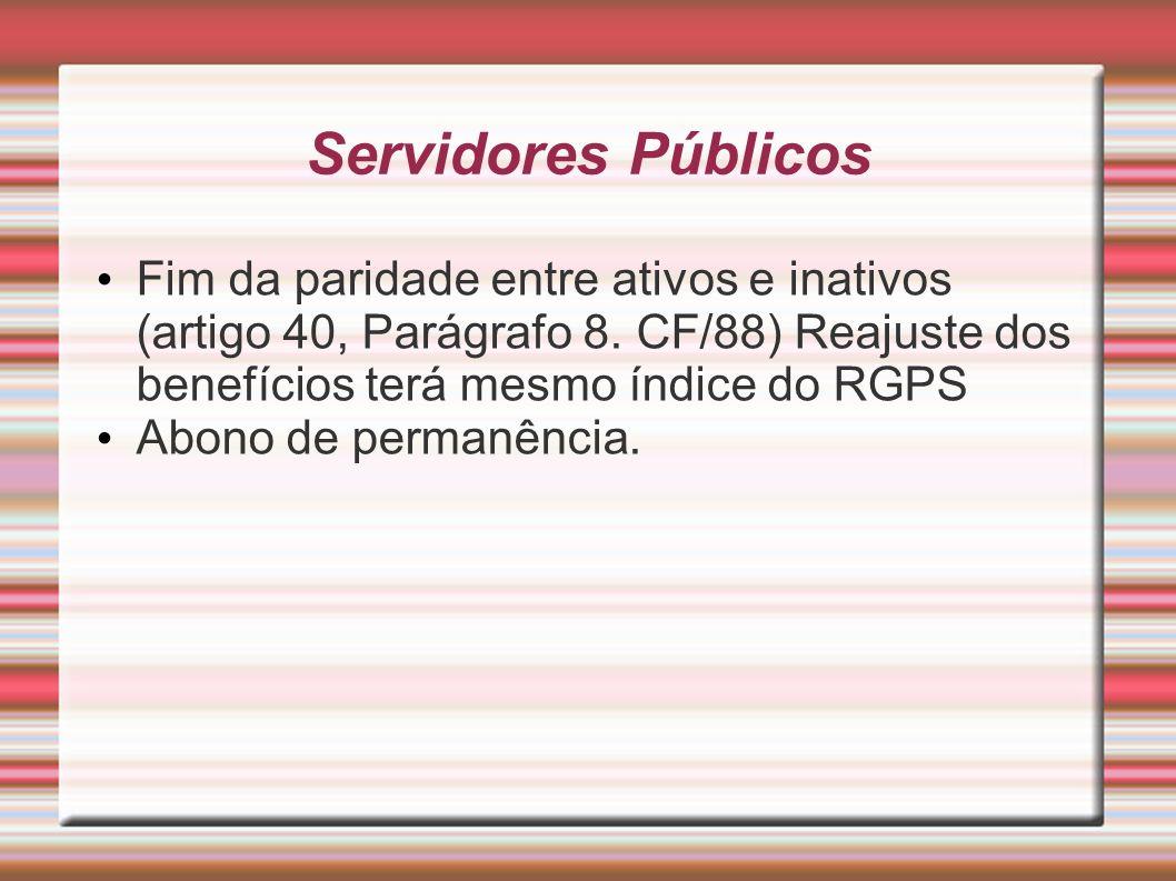 Servidores Públicos Fim da paridade entre ativos e inativos (artigo 40, Parágrafo 8. CF/88) Reajuste dos benefícios terá mesmo índice do RGPS Abono de