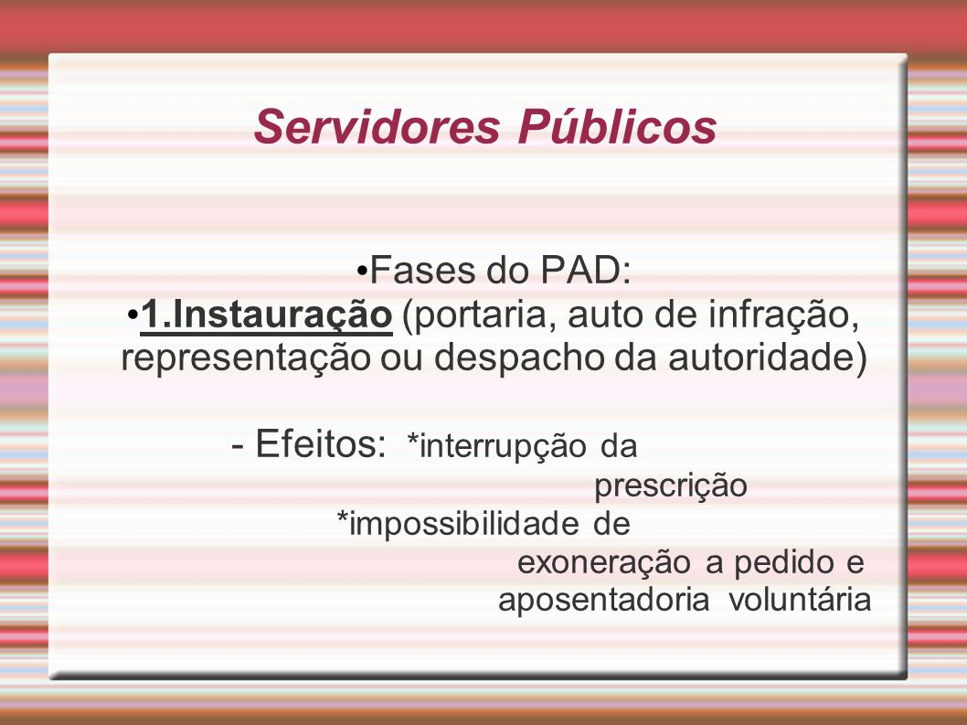Servidores Públicos Fases do PAD: 1.Instauração (portaria, auto de infração, representação ou despacho da autoridade) - Efeitos: *interrupção da presc