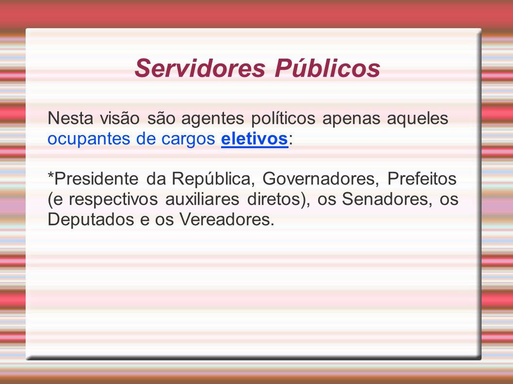 Servidores Públicos Nesta visão são agentes políticos apenas aqueles ocupantes de cargos eletivos: *Presidente da República, Governadores, Prefeitos (