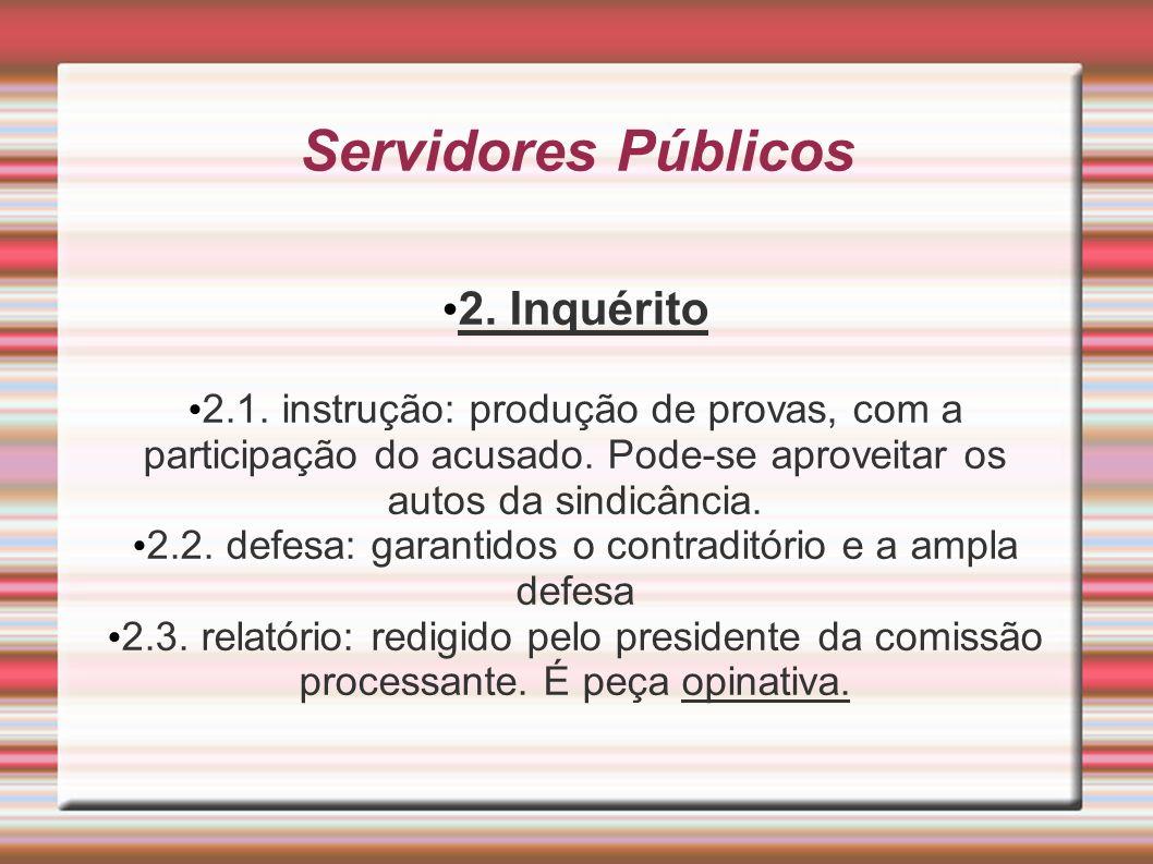 Servidores Públicos 2. Inquérito 2.1. instrução: produção de provas, com a participação do acusado. Pode-se aproveitar os autos da sindicância. 2.2. d