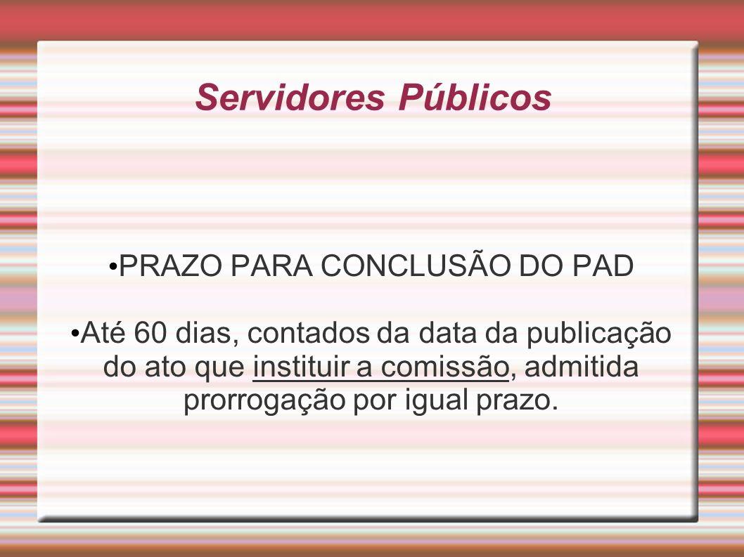 Servidores Públicos PRAZO PARA CONCLUSÃO DO PAD Até 60 dias, contados da data da publicação do ato que instituir a comissão, admitida prorrogação por