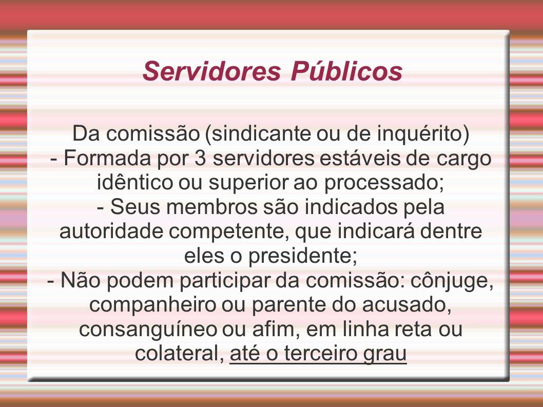 Servidores Públicos Da comissão (sindicante ou de inquérito) - Formada por 3 servidores estáveis de cargo idêntico ou superior ao processado; - Seus m
