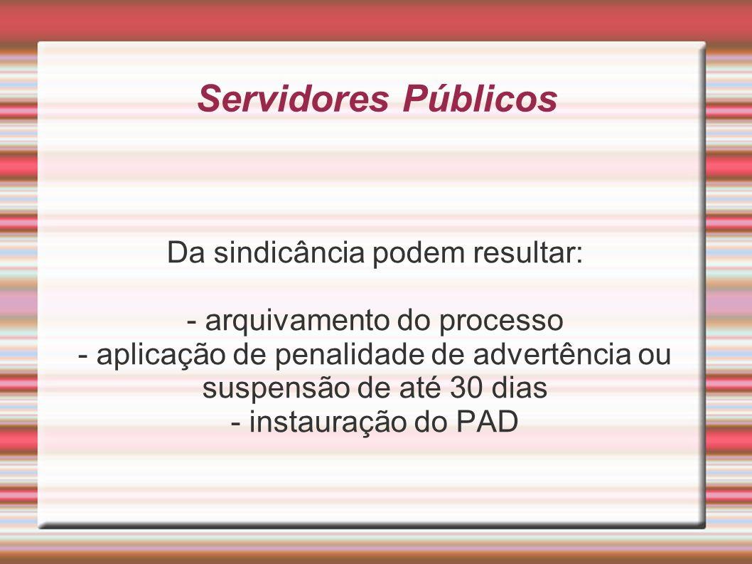 Servidores Públicos Da sindicância podem resultar: - arquivamento do processo - aplicação de penalidade de advertência ou suspensão de até 30 dias - i
