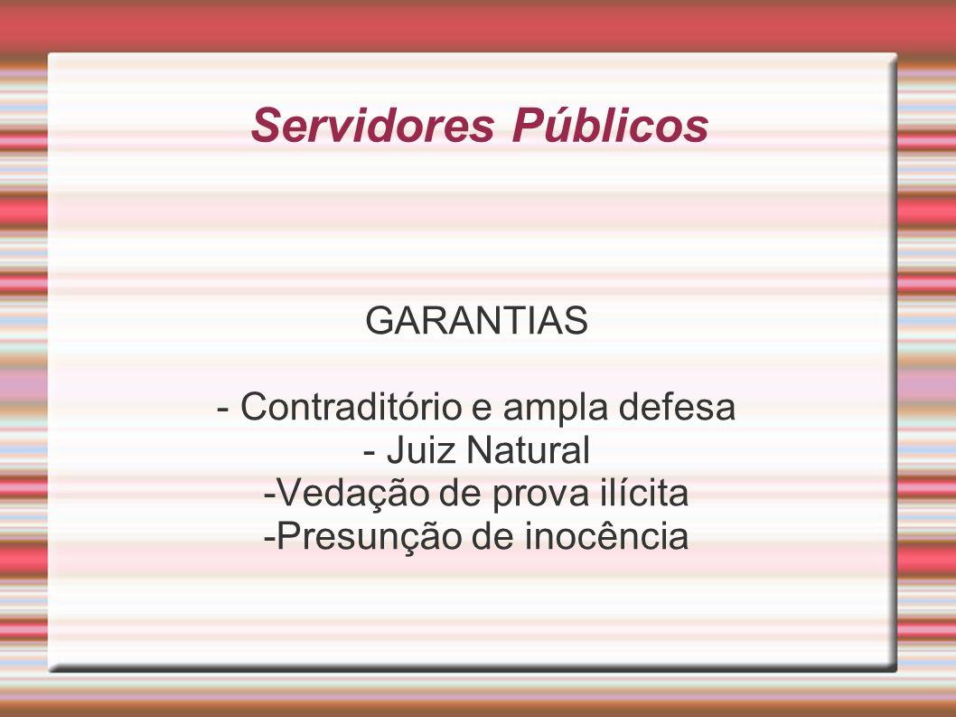 Servidores Públicos GARANTIAS - Contraditório e ampla defesa - Juiz Natural -Vedação de prova ilícita -Presunção de inocência