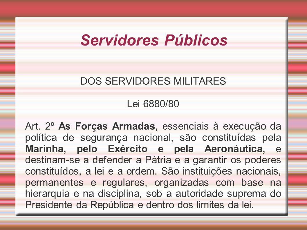 Servidores Públicos DOS SERVIDORES MILITARES Lei 6880/80 Art. 2º As Forças Armadas, essenciais à execução da política de segurança nacional, são const