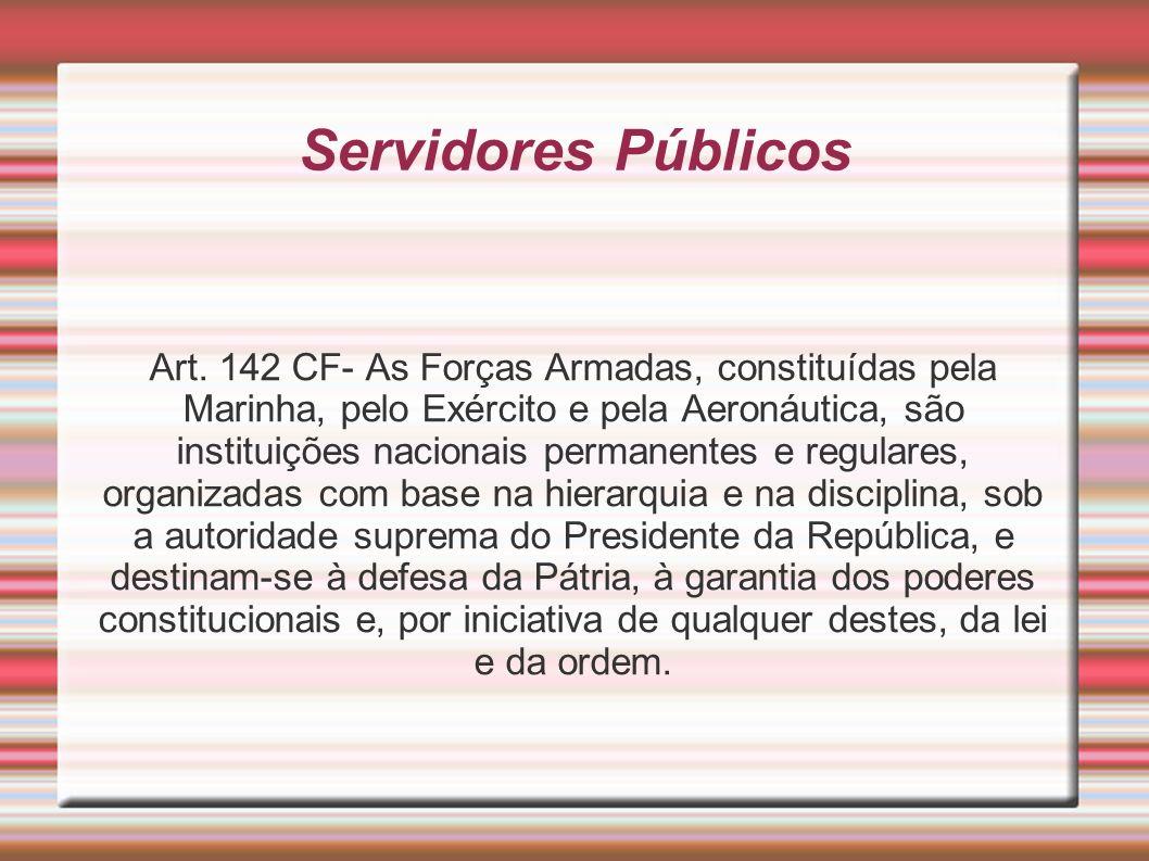 Servidores Públicos Art. 142 CF- As Forças Armadas, constituídas pela Marinha, pelo Exército e pela Aeronáutica, são instituições nacionais permanente