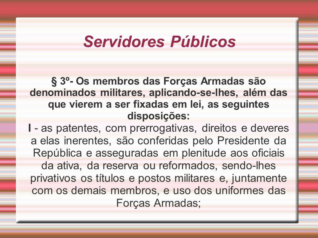 Servidores Públicos § 3º- Os membros das Forças Armadas são denominados militares, aplicando-se-lhes, além das que vierem a ser fixadas em lei, as seg