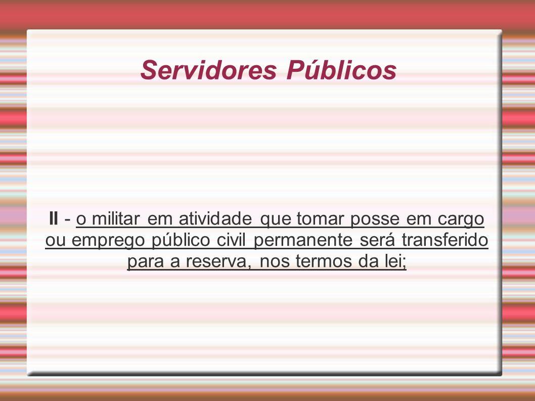 Servidores Públicos II - o militar em atividade que tomar posse em cargo ou emprego público civil permanente será transferido para a reserva, nos term