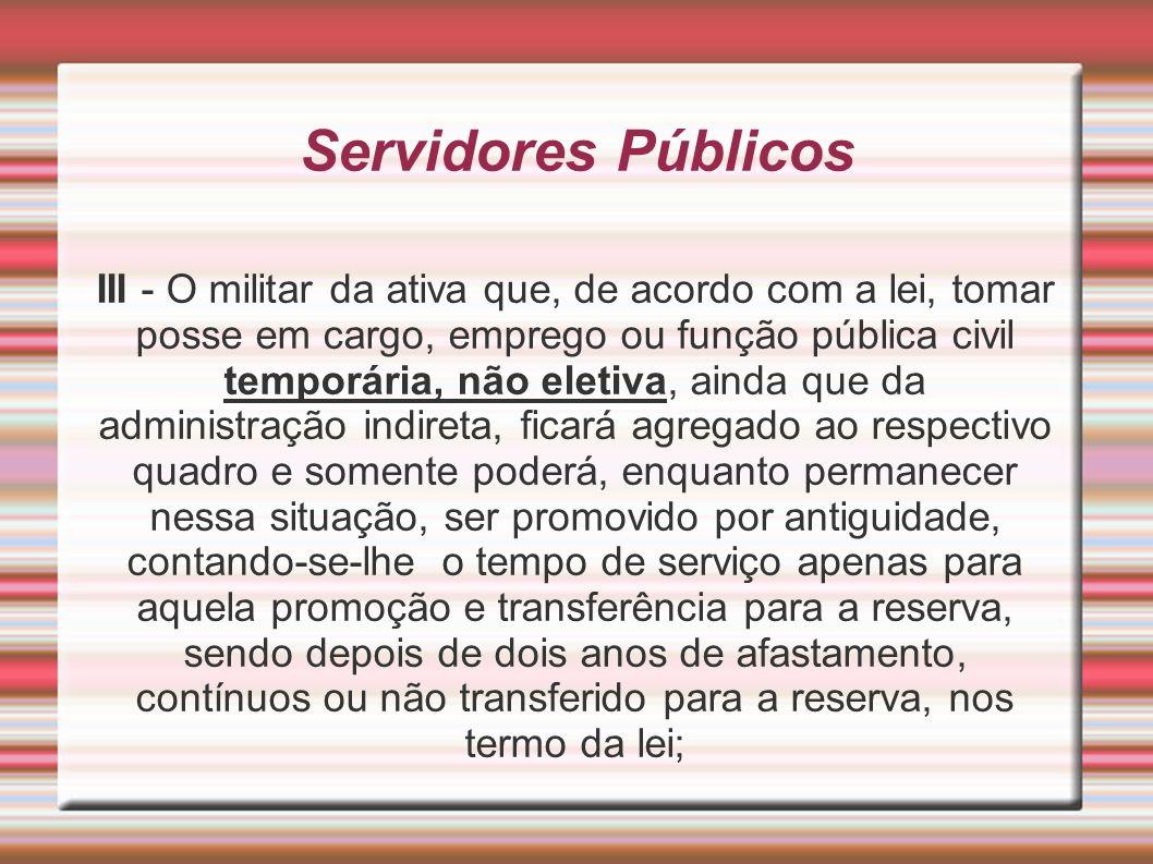 Servidores Públicos III - O militar da ativa que, de acordo com a lei, tomar posse em cargo, emprego ou função pública civil temporária, não eletiva,