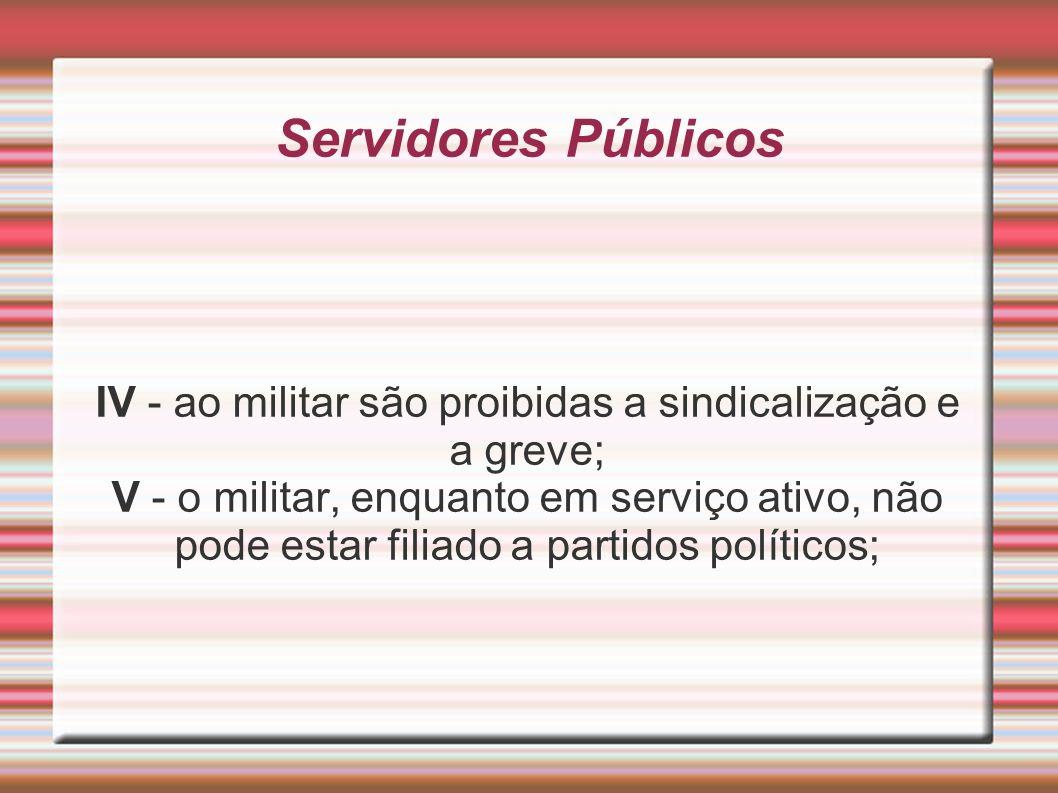 Servidores Públicos IV - ao militar são proibidas a sindicalização e a greve; V - o militar, enquanto em serviço ativo, não pode estar filiado a parti