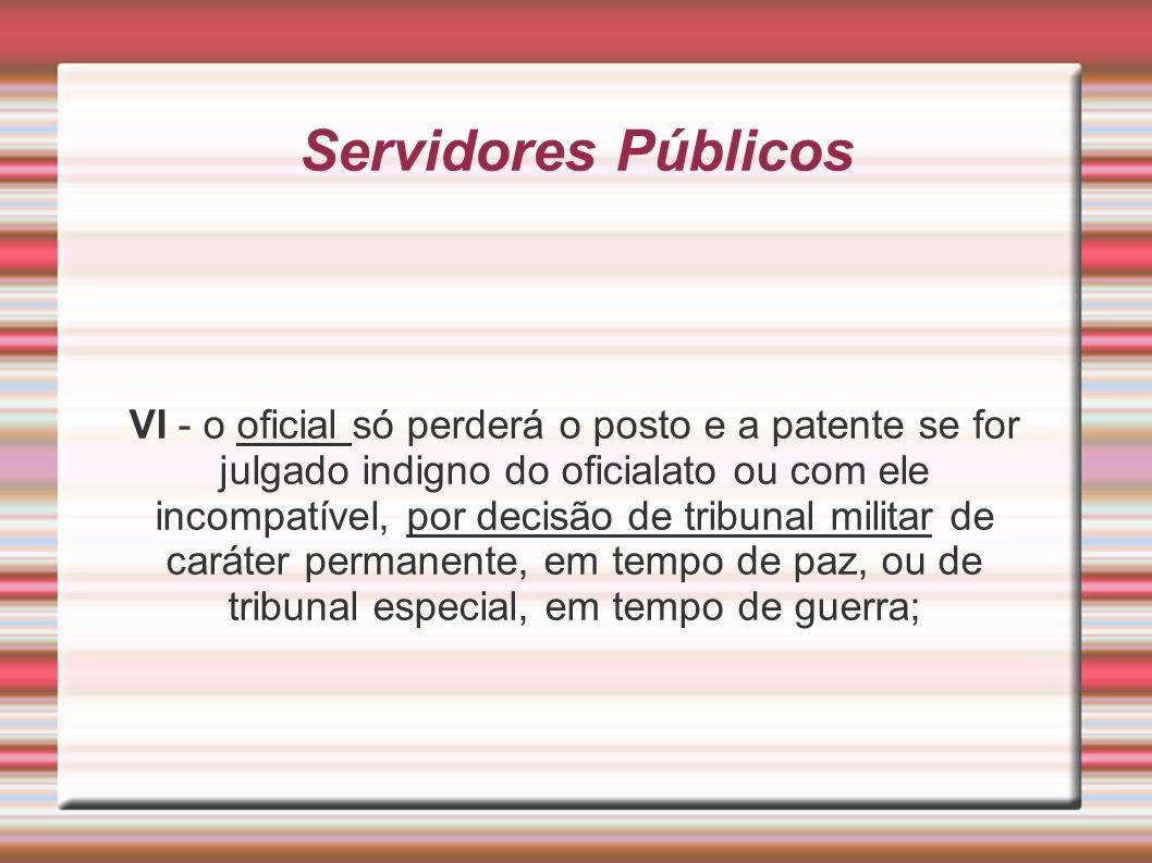 Servidores Públicos VI - o oficial só perderá o posto e a patente se for julgado indigno do oficialato ou com ele incompatível, por decisão de tribuna