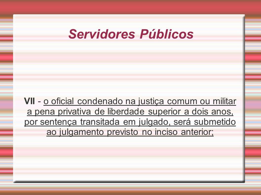 Servidores Públicos VII - o oficial condenado na justiça comum ou militar a pena privativa de liberdade superior a dois anos, por sentença transitada