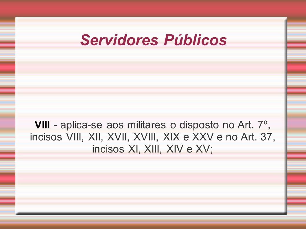 Servidores Públicos VIII - aplica-se aos militares o disposto no Art. 7º, incisos VIII, XII, XVII, XVIII, XIX e XXV e no Art. 37, incisos XI, XIII, XI