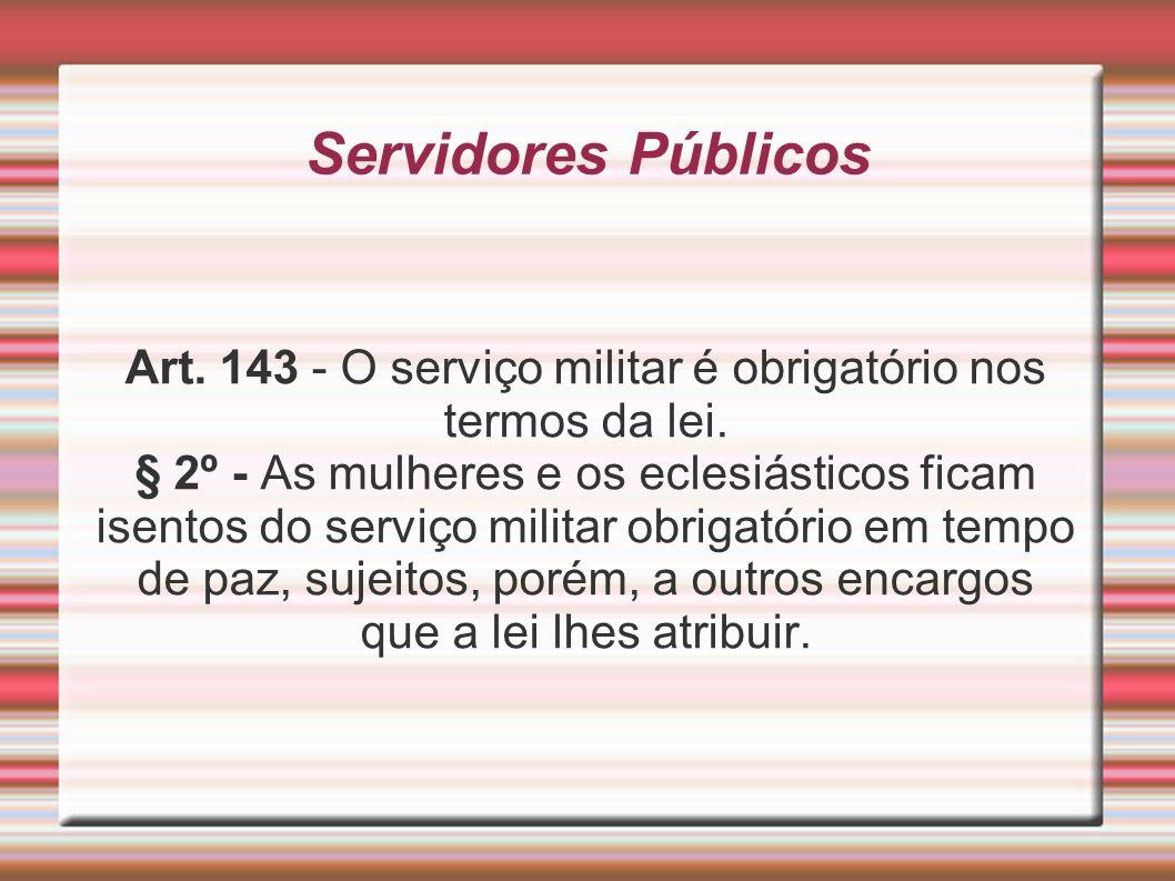 Servidores Públicos Art. 143 - O serviço militar é obrigatório nos termos da lei. § 2º - As mulheres e os eclesiásticos ficam isentos do serviço milit