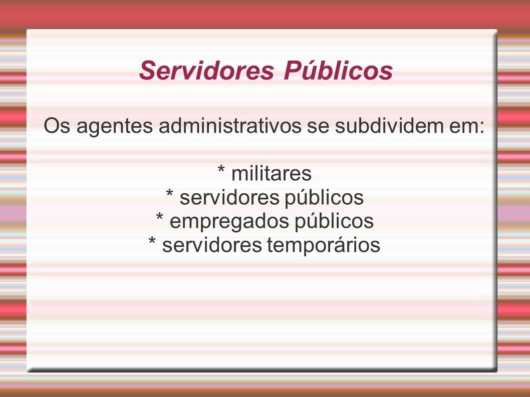 Servidores Públicos Os agentes administrativos se subdividem em: * militares * servidores públicos * empregados públicos * servidores temporários