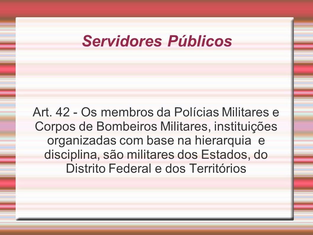 Servidores Públicos Art. 42 - Os membros da Polícias Militares e Corpos de Bombeiros Militares, instituições organizadas com base na hierarquia e disc
