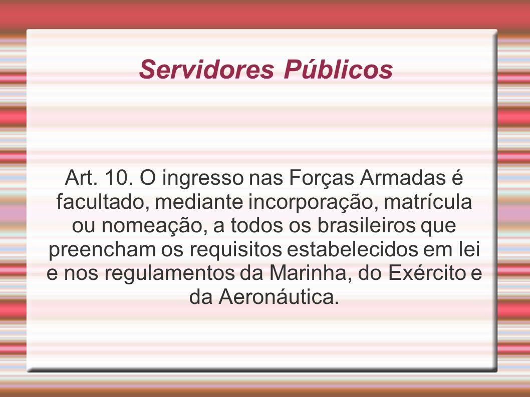 Servidores Públicos Art. 10. O ingresso nas Forças Armadas é facultado, mediante incorporação, matrícula ou nomeação, a todos os brasileiros que preen