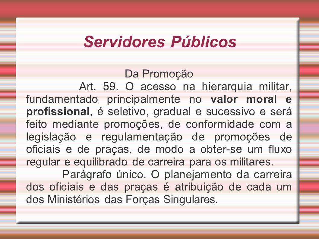 Servidores Públicos Da Promoção Art. 59. O acesso na hierarquia militar, fundamentado principalmente no valor moral e profissional, é seletivo, gradua
