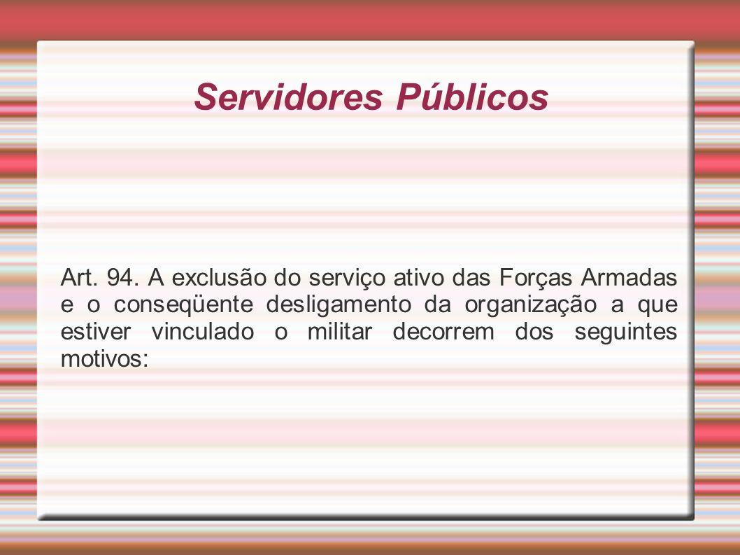 Servidores Públicos Art. 94. A exclusão do serviço ativo das Forças Armadas e o conseqüente desligamento da organização a que estiver vinculado o mili