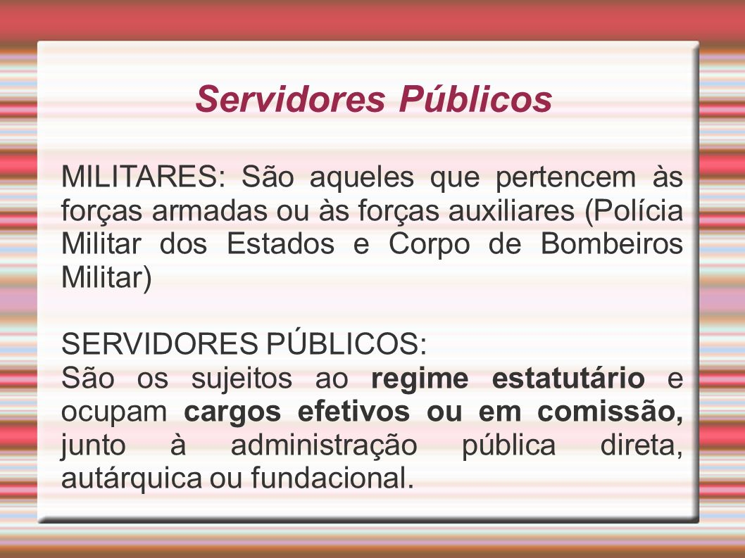 Servidores Públicos MILITARES: São aqueles que pertencem às forças armadas ou às forças auxiliares (Polícia Militar dos Estados e Corpo de Bombeiros M