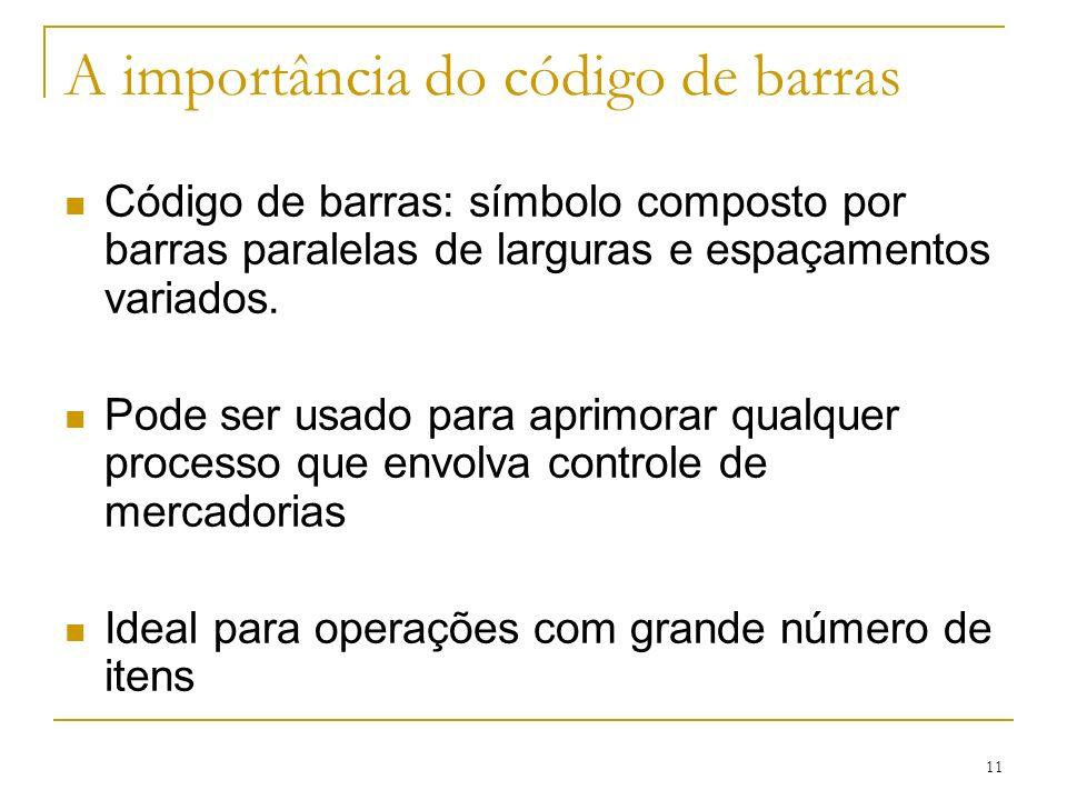 11 A importância do código de barras Código de barras: símbolo composto por barras paralelas de larguras e espaçamentos variados. Pode ser usado para