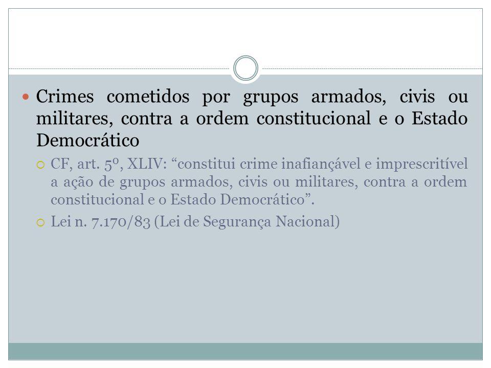 Crimes cometidos por grupos armados, civis ou militares, contra a ordem constitucional e o Estado Democrático CF, art. 5º, XLIV: constitui crime inafi