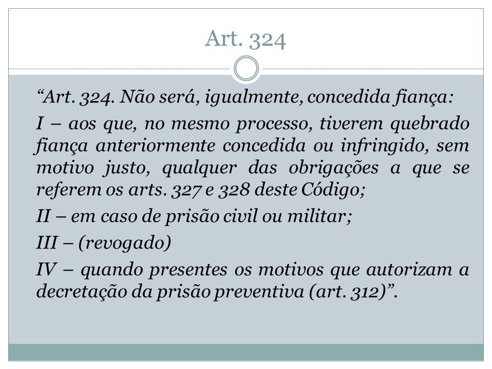 Art. 324 Art. 324. Não será, igualmente, concedida fiança: I – aos que, no mesmo processo, tiverem quebrado fiança anteriormente concedida ou infringi