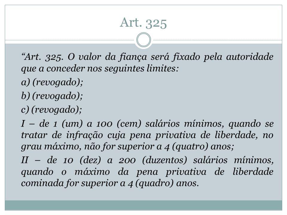 Art. 325 Art. 325. O valor da fiança será fixado pela autoridade que a conceder nos seguintes limites: a) (revogado); b) (revogado); c) (revogado); I