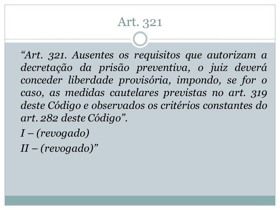 Art. 321 Art. 321. Ausentes os requisitos que autorizam a decretação da prisão preventiva, o juiz deverá conceder liberdade provisória, impondo, se fo