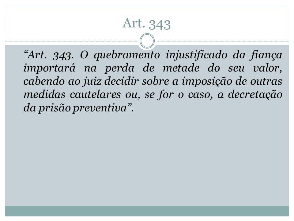 Art. 343 Art. 343. O quebramento injustificado da fiança importará na perda de metade do seu valor, cabendo ao juiz decidir sobre a imposição de outra