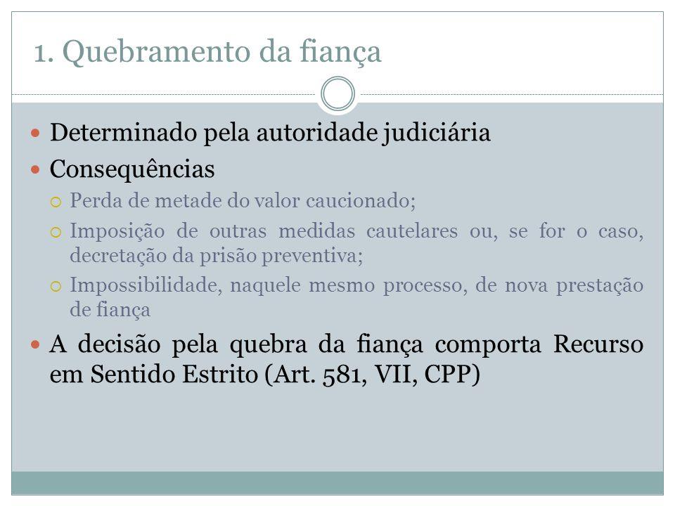 1. Quebramento da fiança Determinado pela autoridade judiciária Consequências Perda de metade do valor caucionado; Imposição de outras medidas cautela