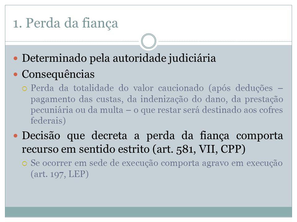 1. Perda da fiança Determinado pela autoridade judiciária Consequências Perda da totalidade do valor caucionado (após deduções – pagamento das custas,