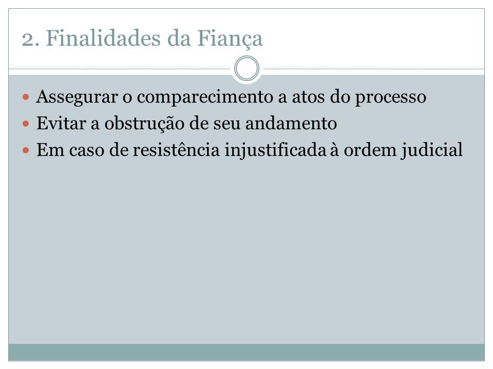 2. Finalidades da Fiança Assegurar o comparecimento a atos do processo Evitar a obstrução de seu andamento Em caso de resistência injustificada à orde