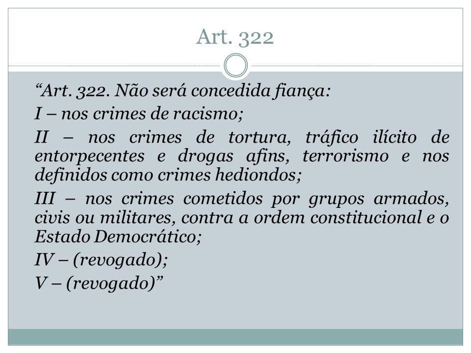 Art. 322 Art. 322. Não será concedida fiança: I – nos crimes de racismo; II – nos crimes de tortura, tráfico ilícito de entorpecentes e drogas afins,