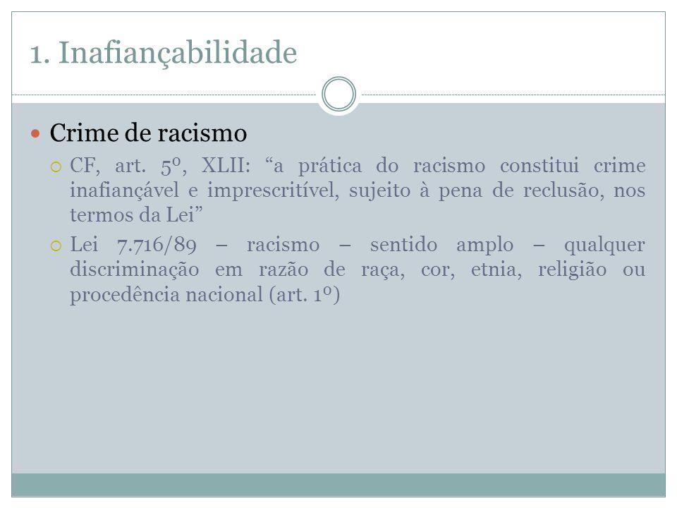 1. Inafiançabilidade Crime de racismo CF, art. 5º, XLII: a prática do racismo constitui crime inafiançável e imprescritível, sujeito à pena de reclusã