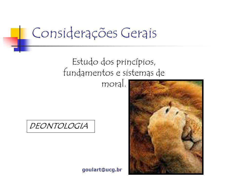 Considerações Gerais Estudo dos princípios, fundamentos e sistemas de moral. goulart@ucg.br DEONTOLOGIA