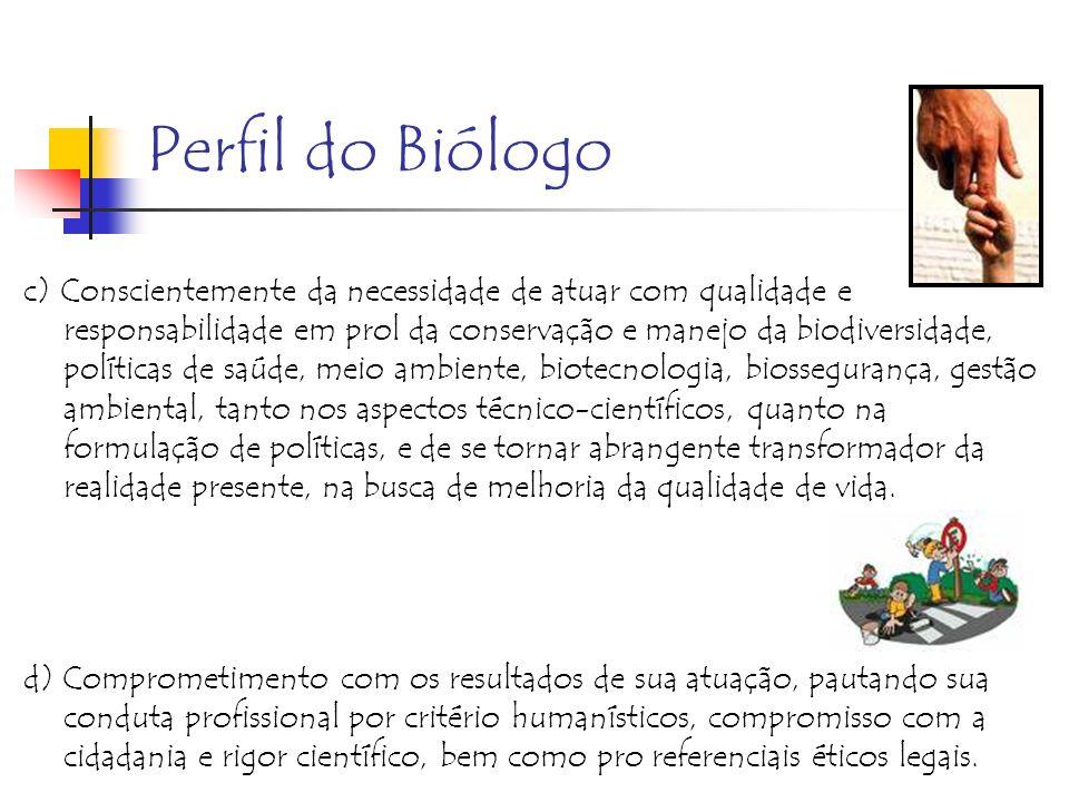 Perfil do Biólogo c) Conscientemente da necessidade de atuar com qualidade e responsabilidade em prol da conservação e manejo da biodiversidade, polít