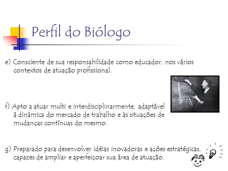 Perfil do Biólogo e) Consciente de sua responsabilidade como educador, nos vários contextos de atuação profissional. f) Apto a atuar multi e interdisc