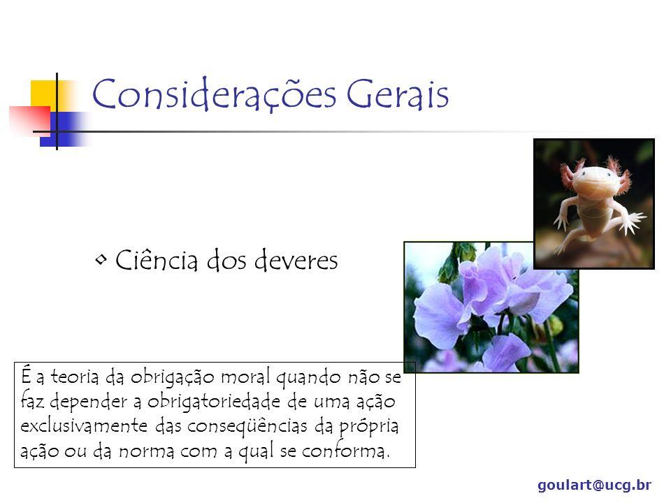Considerações Gerais Ciência dos deveres goulart@ucg.br É a teoria da obrigação moral quando não se faz depender a obrigatoriedade de uma ação exclusi